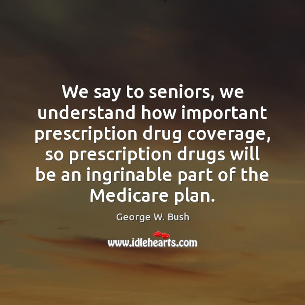We say to seniors, we understand how important prescription drug coverage, so George W. Bush Picture Quote