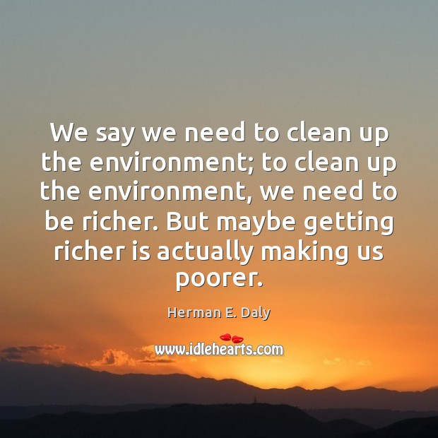 We say we need to clean up the environment; to clean up Herman E. Daly Picture Quote