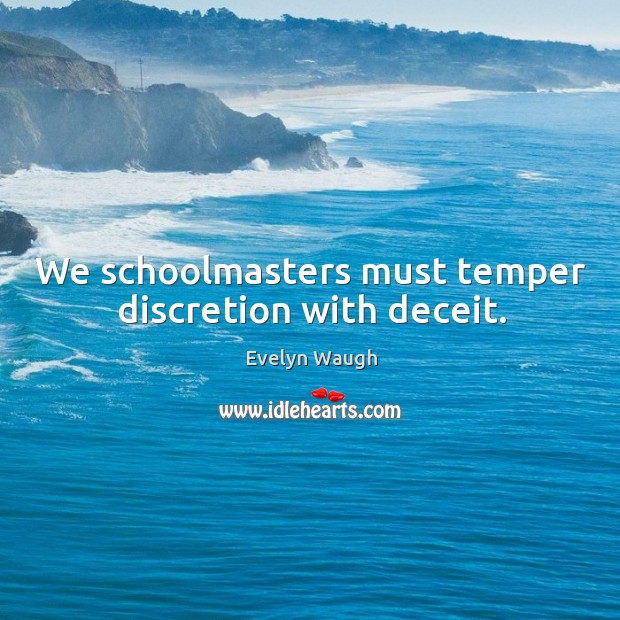 Image, We schoolmasters must temper discretion with deceit.