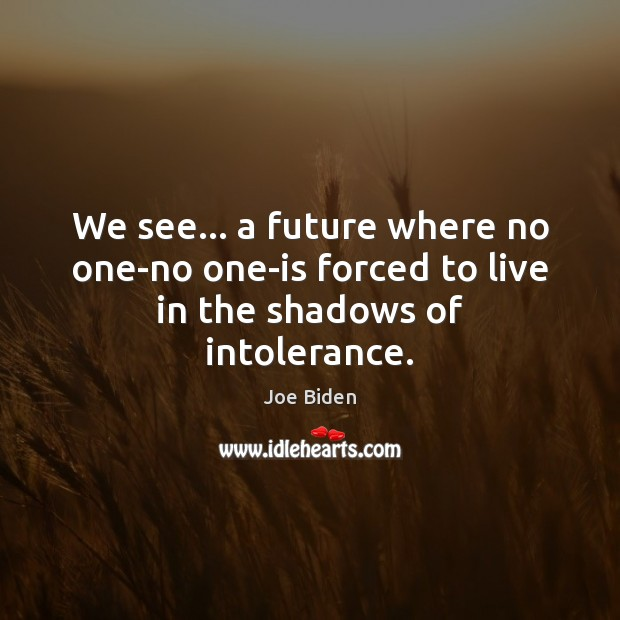 We see… a future where no one-no one-is forced to live in the shadows of intolerance. Joe Biden Picture Quote
