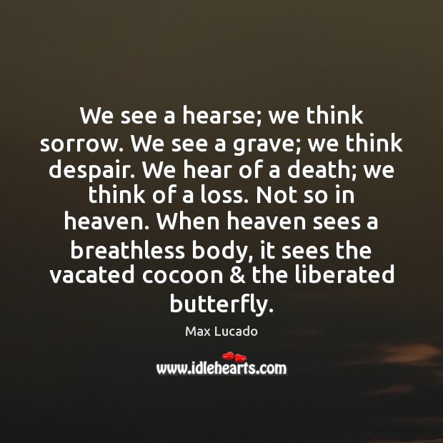 We see a hearse; we think sorrow. We see a grave; we Max Lucado Picture Quote