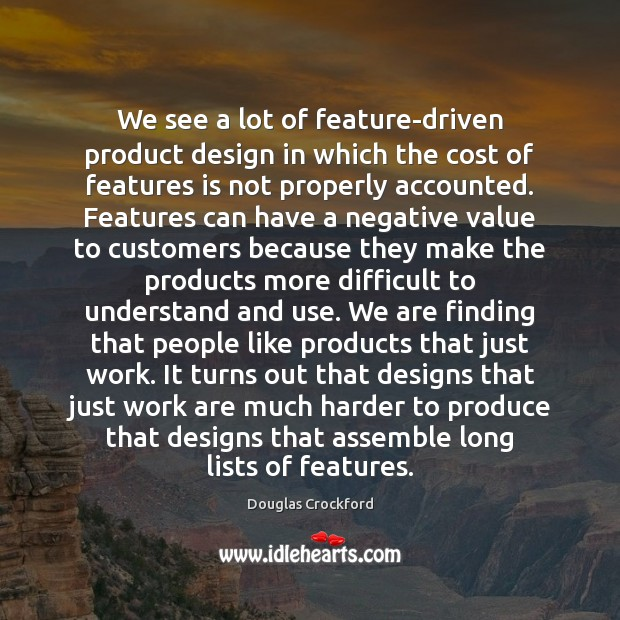 We see a lot of feature-driven product design in which the cost Douglas Crockford Picture Quote