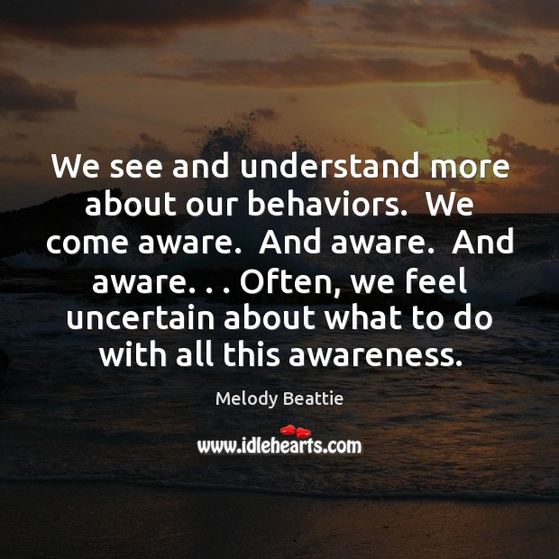 We see and understand more about our behaviors.  We come aware.  And Image
