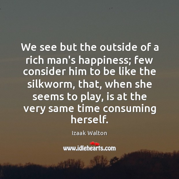 We see but the outside of a rich man's happiness; few consider Izaak Walton Picture Quote