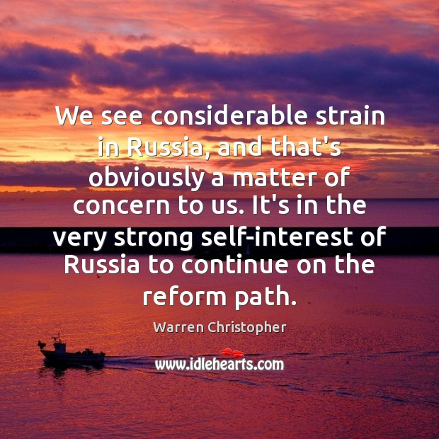 We see considerable strain in Russia, and that's obviously a matter of Warren Christopher Picture Quote