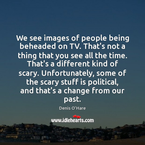 We see images of people being beheaded on TV. That's not a Image