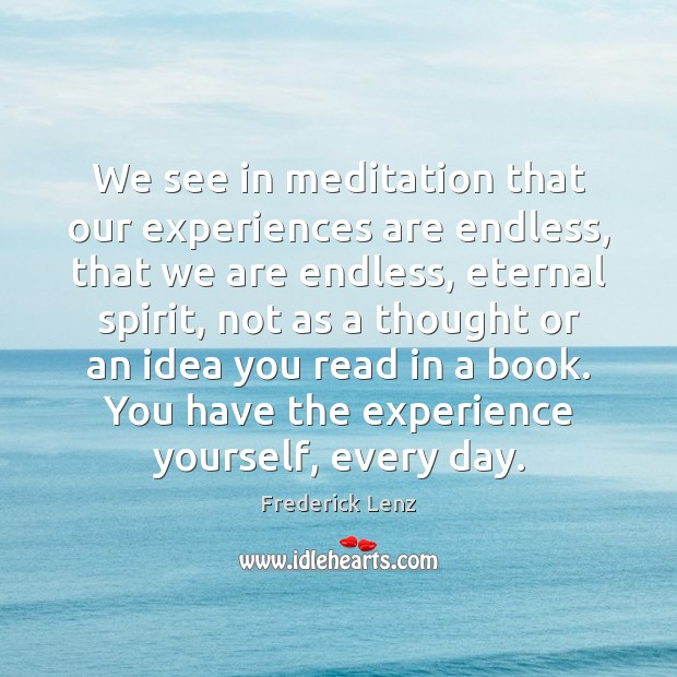 We see in meditation that our experiences are endless, that we are Image
