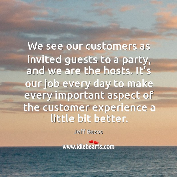 We see our customers as invited guests to a party, and we are the hosts. Image