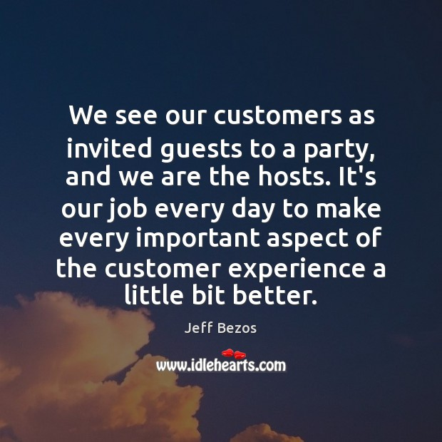 We see our customers as invited guests to a party, and we Jeff Bezos Picture Quote