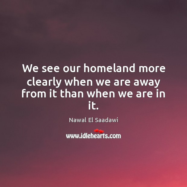 We see our homeland more clearly when we are away from it than when we are in it. Image