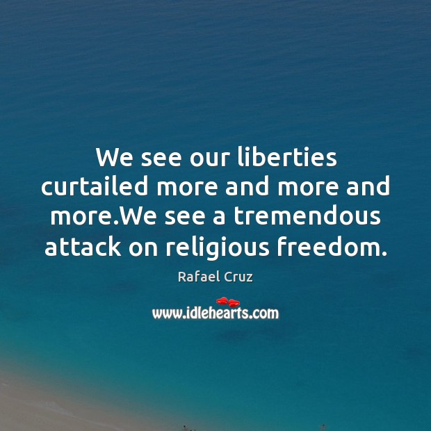 We see our liberties curtailed more and more and more.We see Image