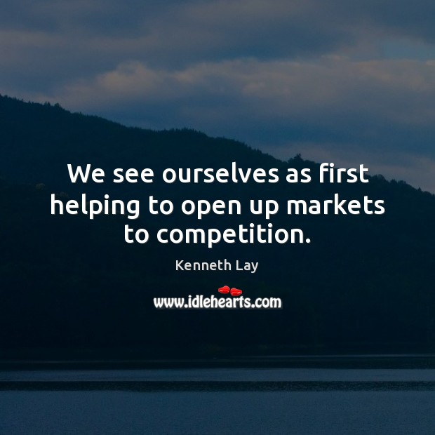 We see ourselves as first helping to open up markets to competition. Image