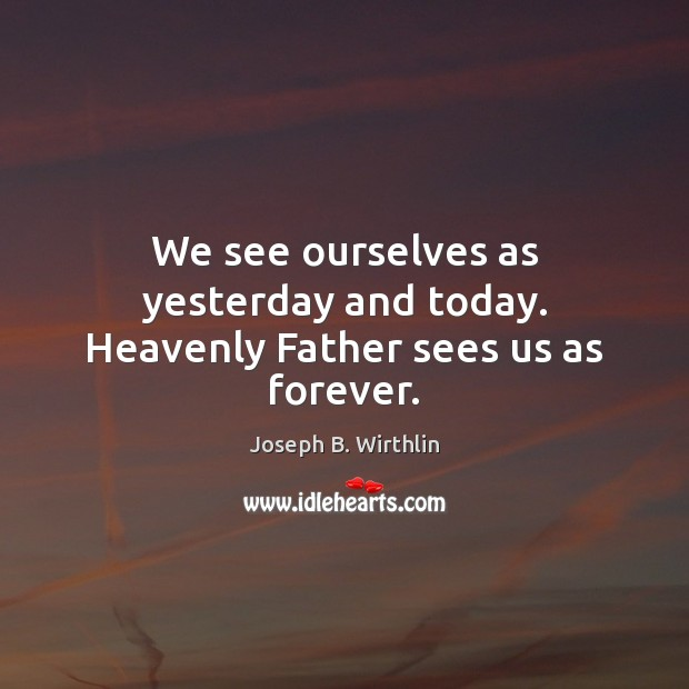 Image, We see ourselves as yesterday and today. Heavenly Father sees us as forever.