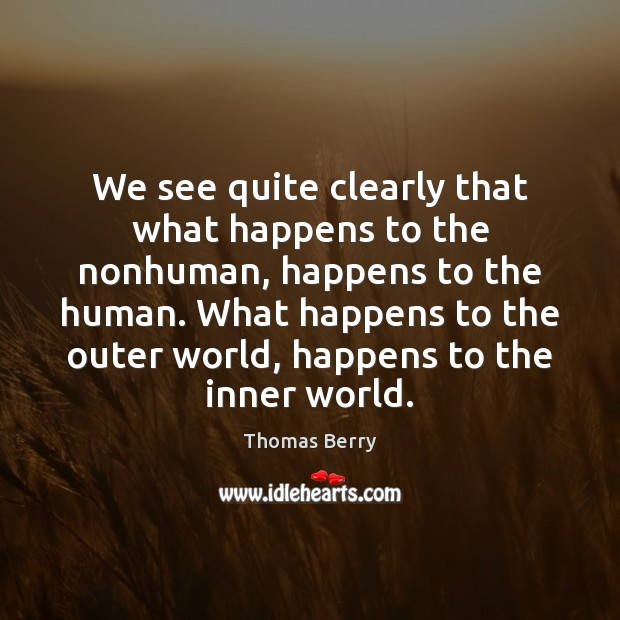 We see quite clearly that what happens to the nonhuman, happens to Thomas Berry Picture Quote