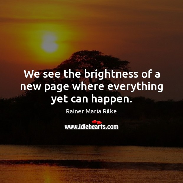 We see the brightness of a new page where everything yet can happen. Image