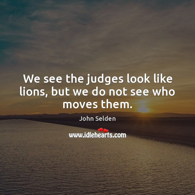 We see the judges look like lions, but we do not see who moves them. John Selden Picture Quote