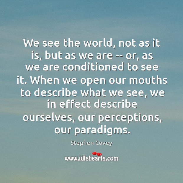 We see the world, not as it is, but as we are Image