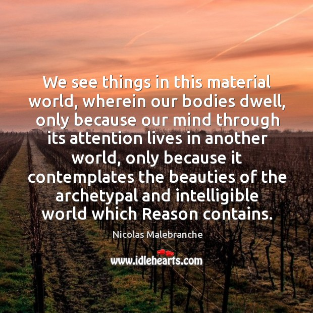 We see things in this material world, wherein our bodies dwell Nicolas Malebranche Picture Quote