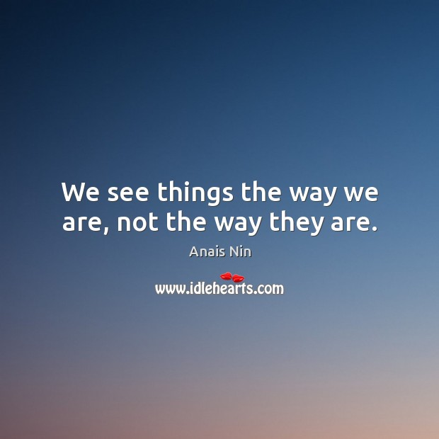 We see things the way we are, not the way they are. Image