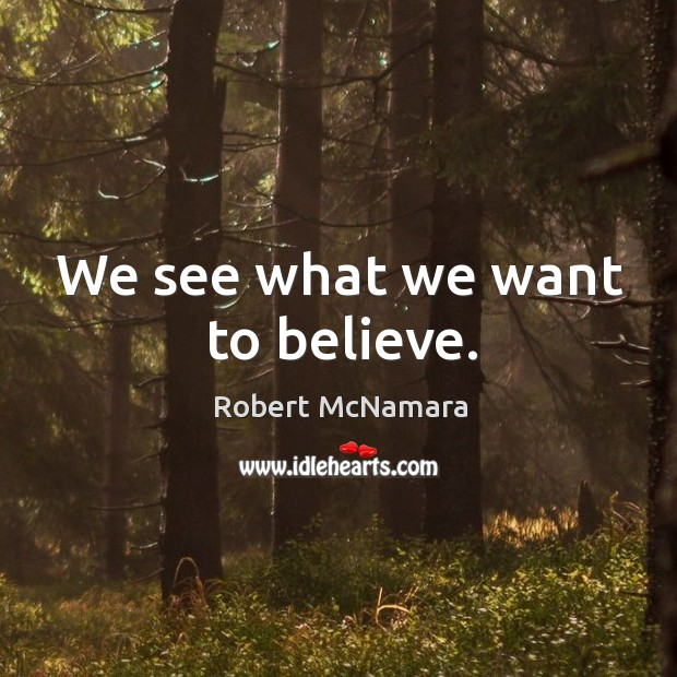 We see what we want to believe. Robert McNamara Picture Quote