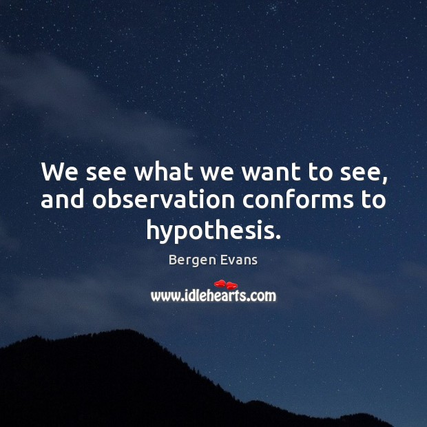 Image, We see what we want to see, and observation conforms to hypothesis.
