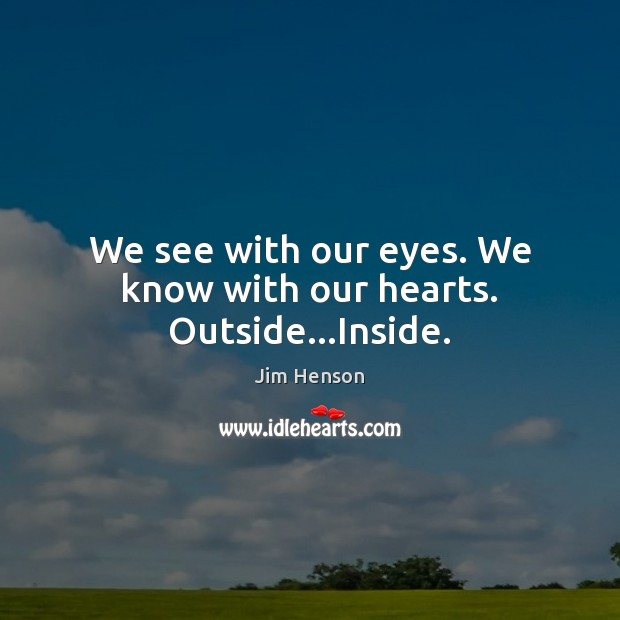 We see with our eyes. We know with our hearts. Outside…Inside. Jim Henson Picture Quote