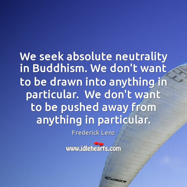 We seek absolute neutrality in Buddhism. We don't want to be drawn Image