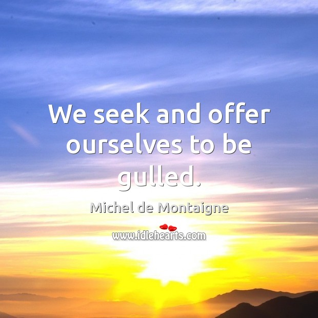 Image, We seek and offer ourselves to be gulled.