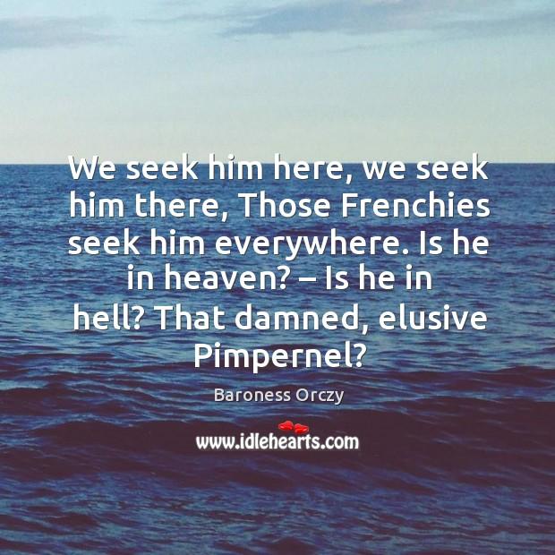 We seek him here, we seek him there, those frenchies seek him everywhere. Is he in heaven? Image