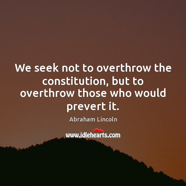 Image, We seek not to overthrow the constitution, but to overthrow those who would prevert it.
