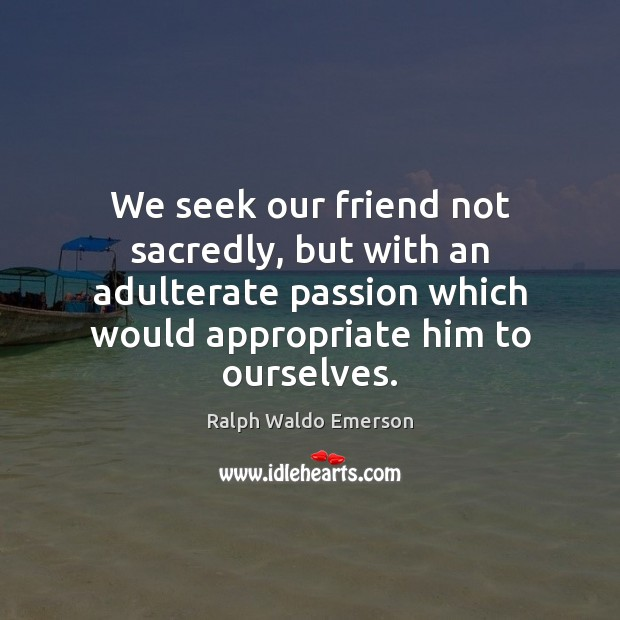 We seek our friend not sacredly, but with an adulterate passion which Ralph Waldo Emerson Picture Quote