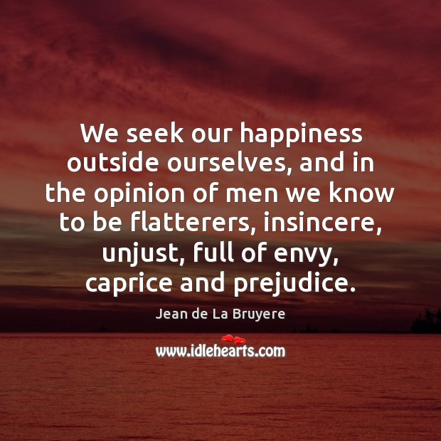 We seek our happiness outside ourselves, and in the opinion of men Jean de La Bruyere Picture Quote