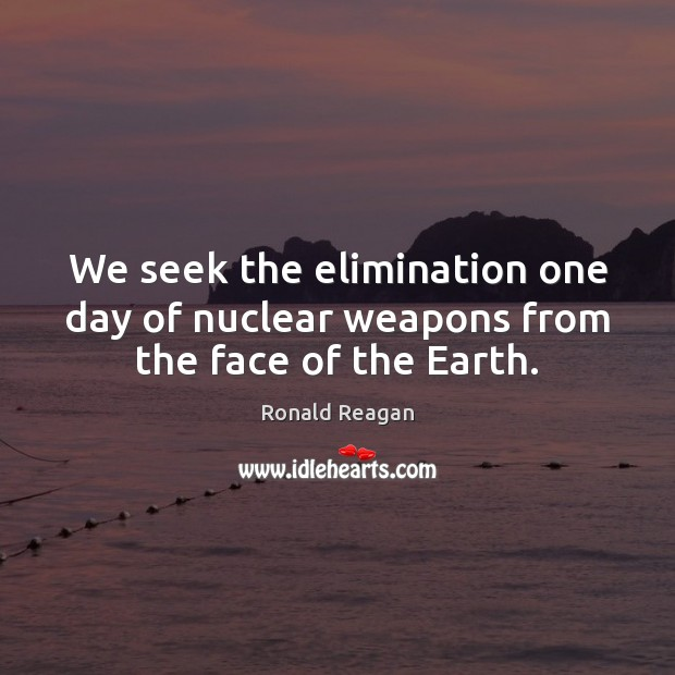 Image about We seek the elimination one day of nuclear weapons from the face of the Earth.