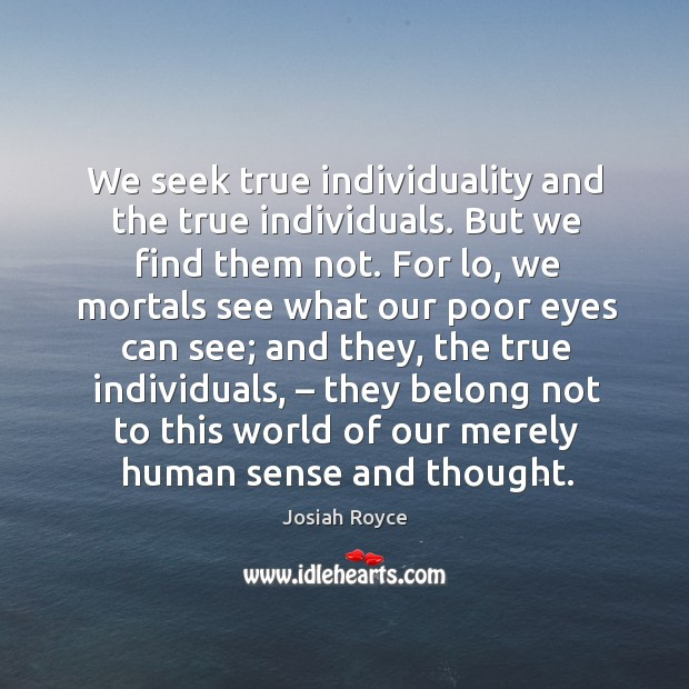 We seek true individuality and the true individuals. But we find them not. Image