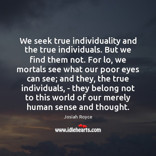 We seek true individuality and the true individuals. But we find them Josiah Royce Picture Quote