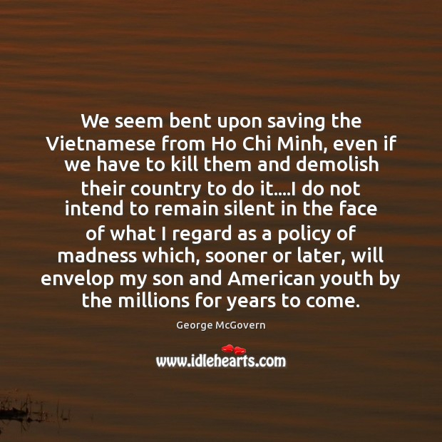 We seem bent upon saving the Vietnamese from Ho Chi Minh, even George McGovern Picture Quote