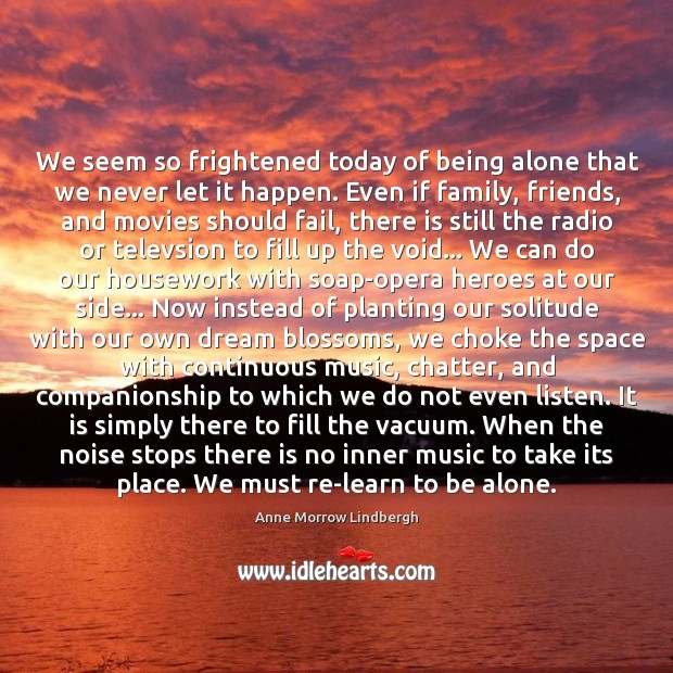 We seem so frightened today of being alone that we never let Image