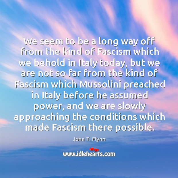 We seem to be a long way off from the kind of fascism which we behold in italy today Image