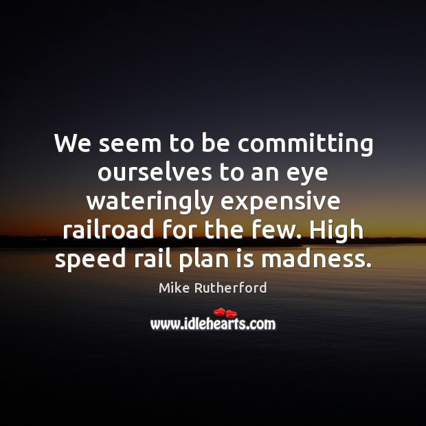 We seem to be committing ourselves to an eye wateringly expensive railroad Plan Quotes Image