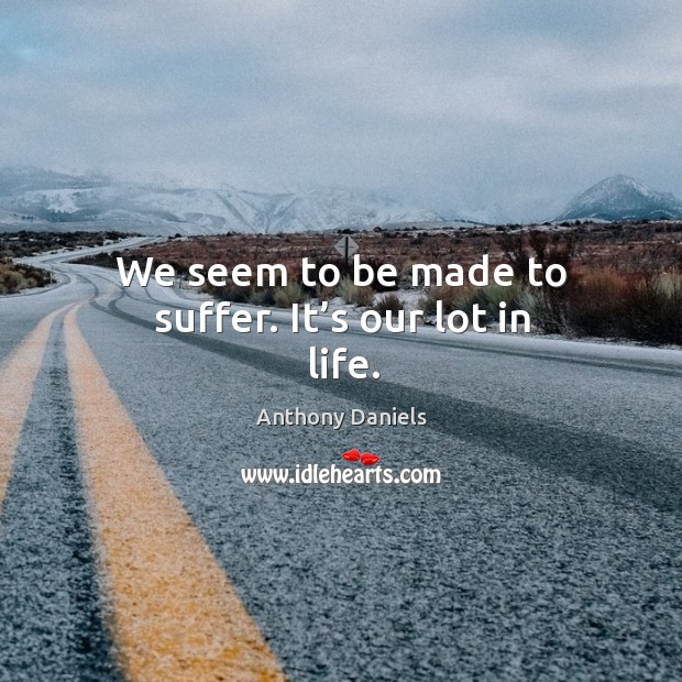 We seem to be made to suffer. It's our lot in life. Anthony Daniels Picture Quote