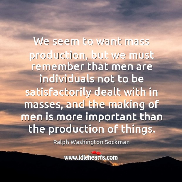Image, We seem to want mass production, but we must remember that men