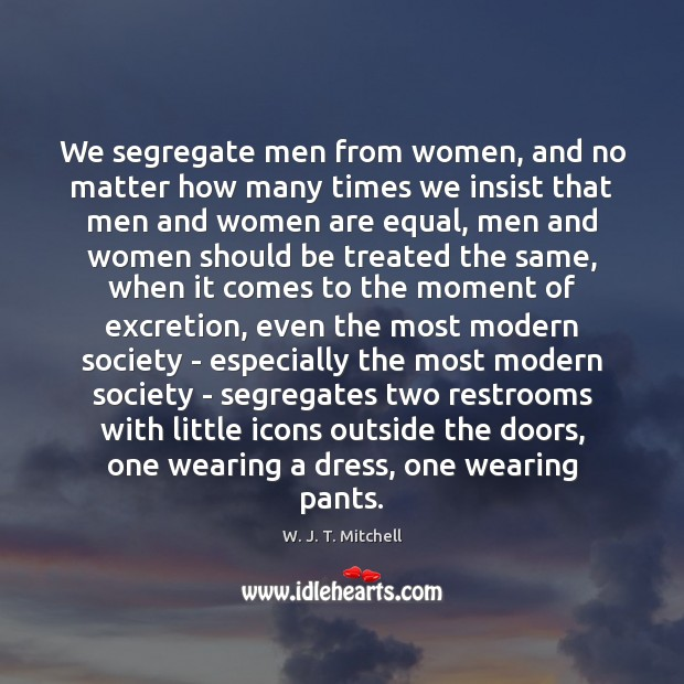We segregate men from women, and no matter how many times we Image