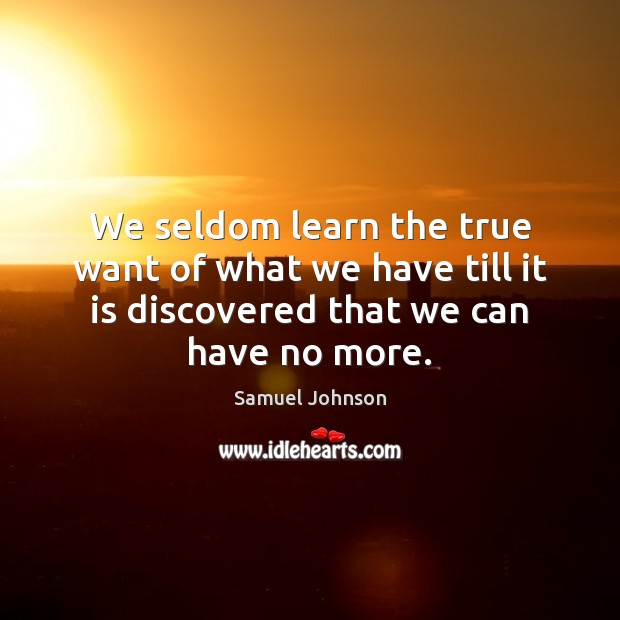 Image, We seldom learn the true want of what we have till it