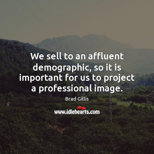 We sell to an affluent demographic, so it is important for us Image