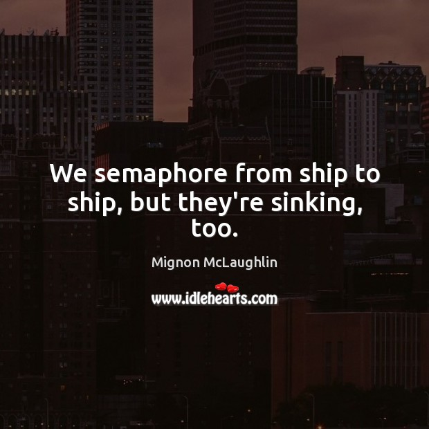 We semaphore from ship to ship, but they're sinking, too. Image