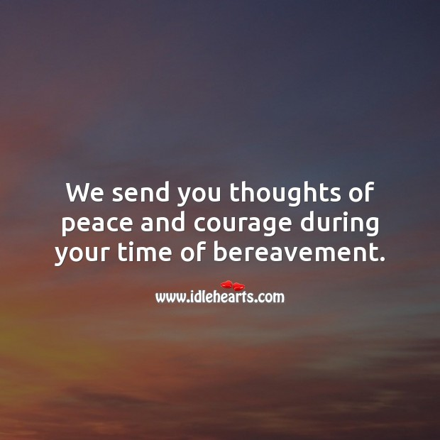 We send you thoughts of peace and courage during your time of bereavement. Sympathy Quotes Image