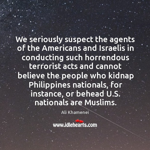 We seriously suspect the agents of the americans and israelis in conducting Ali Khamenei Picture Quote