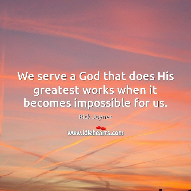 We serve a God that does His greatest works when it becomes impossible for us. Rick Joyner Picture Quote