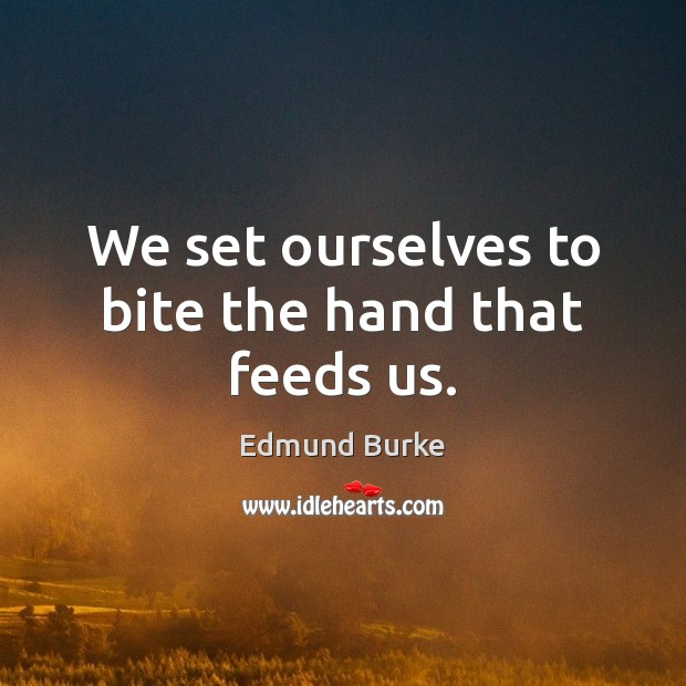 Image, We set ourselves to bite the hand that feeds us.