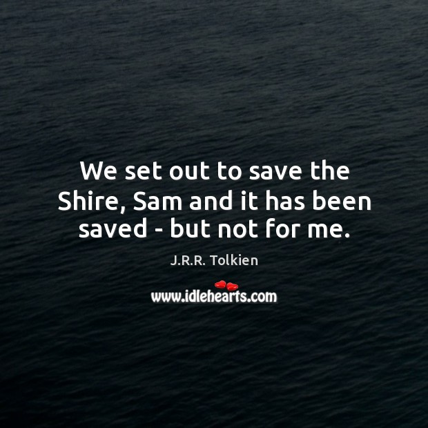 We set out to save the Shire, Sam and it has been saved – but not for me. Image